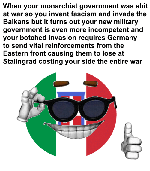 Shit, Germany, and Military: When your monarchist government was shit  at war so you invent fascism and invade the  Balkans but it turns out your new military  government is even more incompetent and  your botched invasion requires Germany  to send vital reinforcements from the  Eastern front causing them to lose at  Stalingrad costing your side the entire war