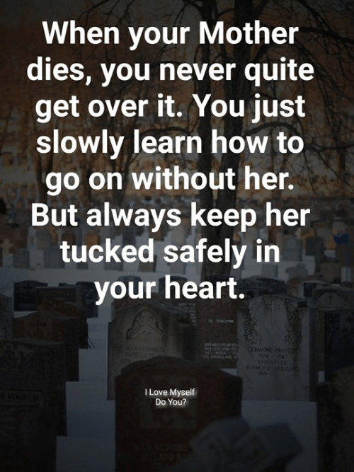 get over it: When your Mother  dies, you never quite  get over it. You just  slowly learn how to  go on without her.  But always keep her  tucked safely in  your heart.  I Love Myself  Do You?
