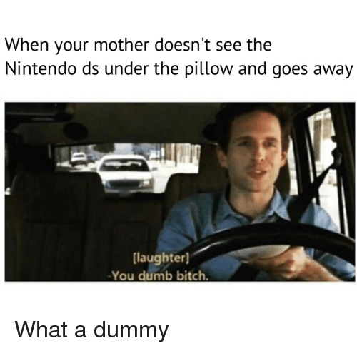 nintendo ds: When your mother doesn't see the  Nintendo ds under the pillow and goes away  [laughter]  -You dumb bitch. What a dummy