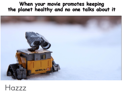 Wall-E: When your movie promotes keeping  the planet healthy and no one talks about it  WALL E Hazzz