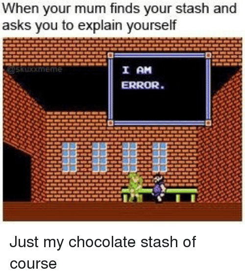stash: When your mum finds your stas  asks you to explain yourself  h and  0  I AM Just my chocolate stash of course