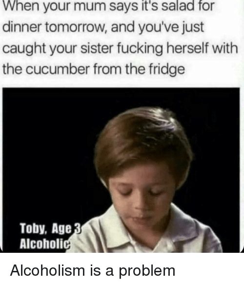 toby: When your mum says it's salad fo  dinner tomorrow, and you've just  caught your sister fucking herself with  the cucumber from the fridge  Toby, Age  Alcoholi Alcoholism is a problem