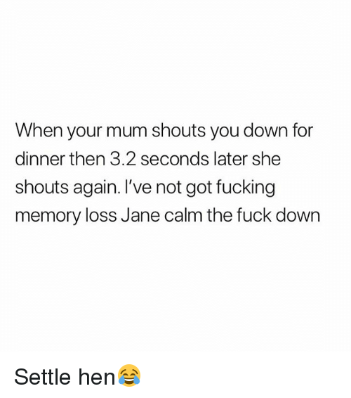 Fucking, Fuck, and British: When your mum shouts you down for  dinner then 3.2 seconds later she  shouts again. I've not got fucking  memory loss Jane calm the fuck down Settle hen😂