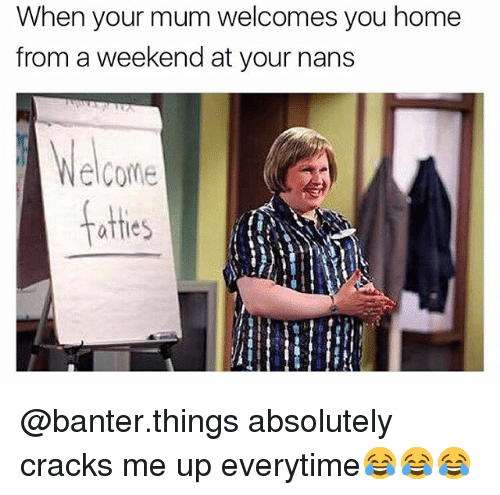 Home, British, and Weekend: When your mum welcomes you home  from a weekend at your nans  lCome  atties @banter.things absolutely cracks me up everytime😂😂😂