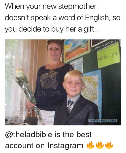 Cum, Memes, and 🤖: When your new stepmother  doesn't speak a word of English, so  you decide to buy her a gift..  Whor  YAPLAKAL.CuM @theladbible is the best account on Instagram 🔥🔥🔥