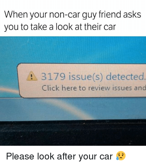 Car Guy: When your non-car guy friend asks  you to take a look at their car  A 3179 issue(s) detected  Click here to review issues and Please look after your car 😥