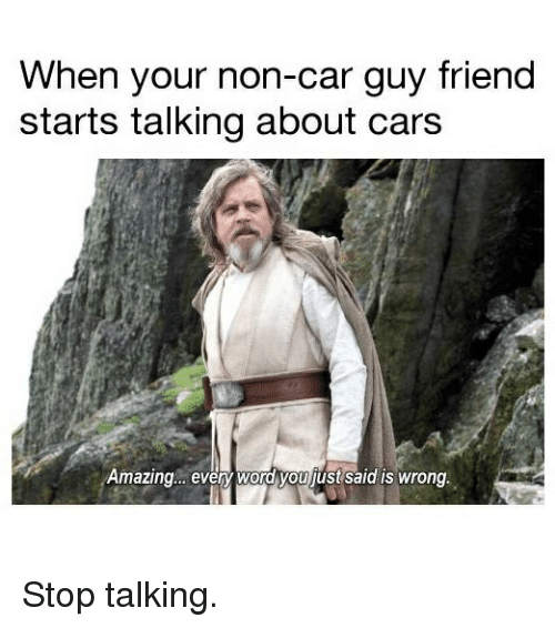 Car Guy: When your non-car guy friend  starts talking about cars  Amazing.. evey word you just said is wrong. Stop talking.