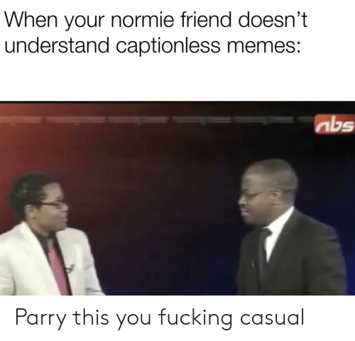 Fucking Casual: When your normie friend doesn't  understand captionless memes:  abs Parry this you fucking casual