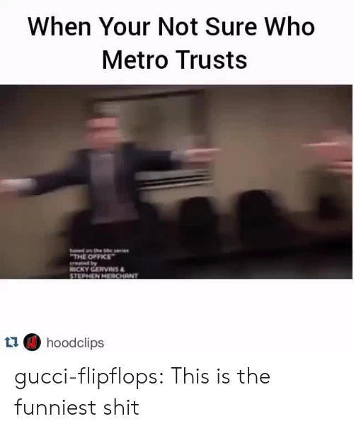Ricky Gervais: When Your Not Sure Who  Metro Trusts  THE OFFICE  erested by  RICKY GERVAIS  STEPHEN MERCHANT  t1 hoodclips gucci-flipflops:  This is the funniest shit