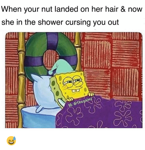 Memes, Shower, and Hair: When your nut landed on her hair & now  she in the shower cursing you out  IG: @thegainz 😅