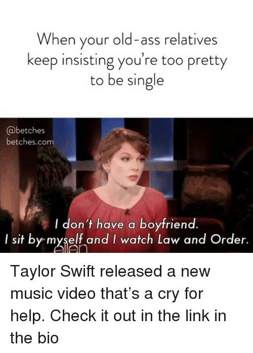 Ass, Music, and Taylor Swift: When your old-ass relatives  keep insisting you're too pretty  to be single  @betches  betches.com  I don't have a boyfriend.  I sit by myself and I watch Law and Order. Taylor Swift released a new music video that's a cry for help. Check it out in the link in the bio