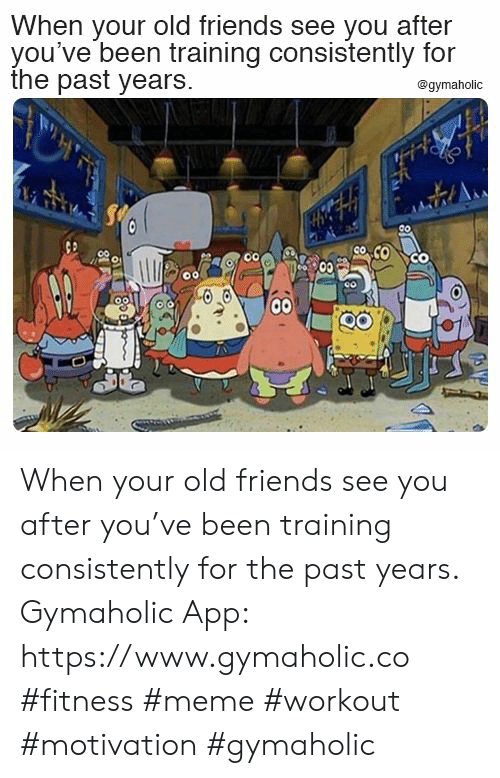 old friends: When your old friends see you after  you've been training consistently for  the past years.  @gymaholic  Co  00 When your old friends see you after you've been training consistently for the past years.  Gymaholic App: https://www.gymaholic.co  #fitness #meme #workout #motivation #gymaholic