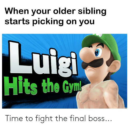 Older Sibling: When your older sibling  starts picking on you  Luigi  Hits the Gym Time to fight the final boss...
