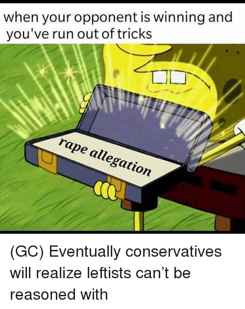 Memes, Run, and Rape: when your opponent is winning and  you've run out of tricks  rape allegation (GC) Eventually conservatives will realize leftists can't be reasoned with