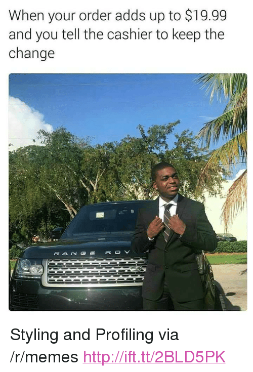 """Styling: When your order adds up to $19.99  and you tell the cashier to keep the  change <p>Styling and Profiling via /r/memes <a href=""""http://ift.tt/2BLD5PK"""">http://ift.tt/2BLD5PK</a></p>"""