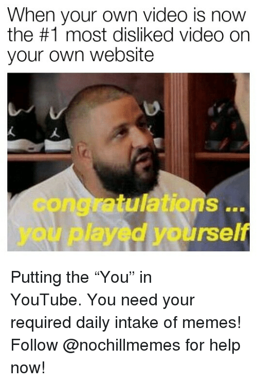 """Congratulations you played yourself: When your own video is now  the #1 most disliked video on  your own website  congratulations  you played yourself  .. Putting the""""You"""" in YouTube.You need your required daily intake of memes! Follow @nochillmemes for help now!"""
