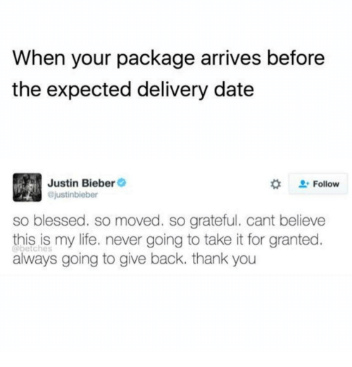 So Blessed So Moved: When your package arrives before  the expected delivery date  Justin Bieber  ojustinbieber  #  . Follow  so blessed. so moved. so grateful. cant believe  this is my life. never going to take it for granted  always going to give back. thank you  @betches