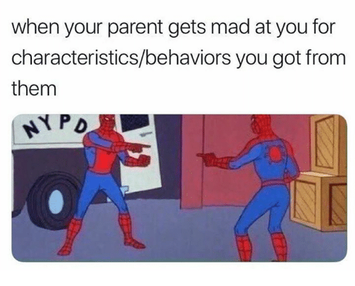 Dank, Mad, and 🤖: when your parent gets mad at you for  characteristics/behaviors you got from  them