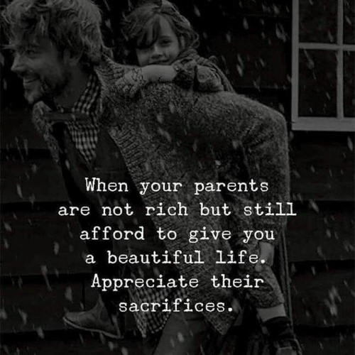 When Your Parents: When your parents  are not rich but still  afford to give you  a beautiful life.  Appreciate their  sacrifices.