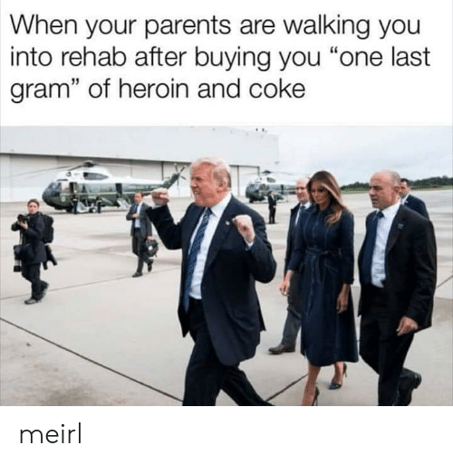 """When Your Parents: When your parents are walking you  into rehab after buying you """"one last  gram"""" of heroin and coke meirl"""