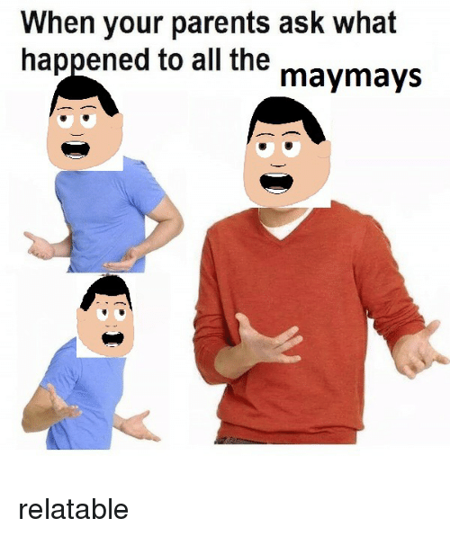 Maymays: When your parents ask what  happened to all the maymays <p>relatable</p>