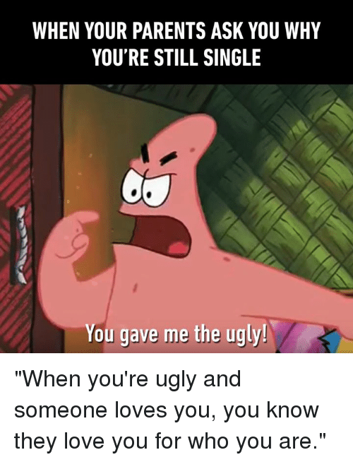 "Dank, Love, and Parents: WHEN YOUR PARENTS ASK YOU WHY  YOU'RE STILL SINGLE  You gave me the ugly! ""When you're ugly and someone loves you, you know they love you for who you are."""