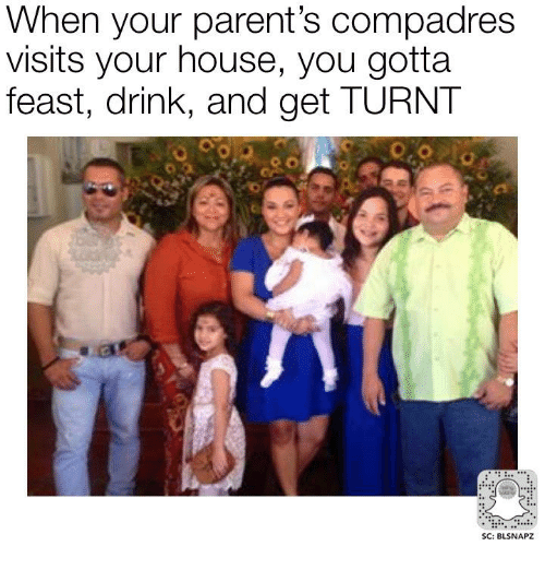 get turnt: When your parent's compadres  visits your house, you gotta  feast, drink, and get TURNT  SC: BLSNAPZ