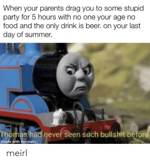Last Day: When your parents drag you to some stupid  party for 5 hours with no one your age no  food and the only drink is beer. on your last  day of summer.  Thomas had never seen such bullshit before  made with mematic meirl