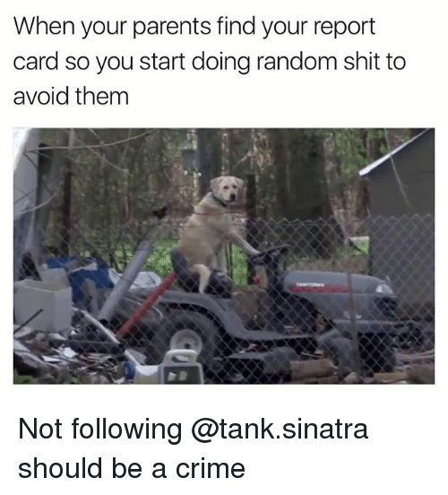Reportate: When your parents find your report  card so you start doing random shit to  avoid them Not following @tank.sinatra should be a crime