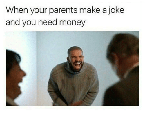 Need Money: When your parents make a joke  and you need money