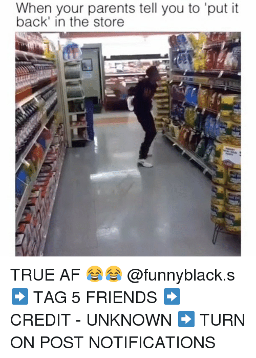 Af, Friends, and Parents: When your parents tell you to 'put it  it  back' in the store TRUE AF 😂😂 @funnyblack.s ➡️ TAG 5 FRIENDS ➡️ CREDIT - UNKNOWN ➡️ TURN ON POST NOTIFICATIONS