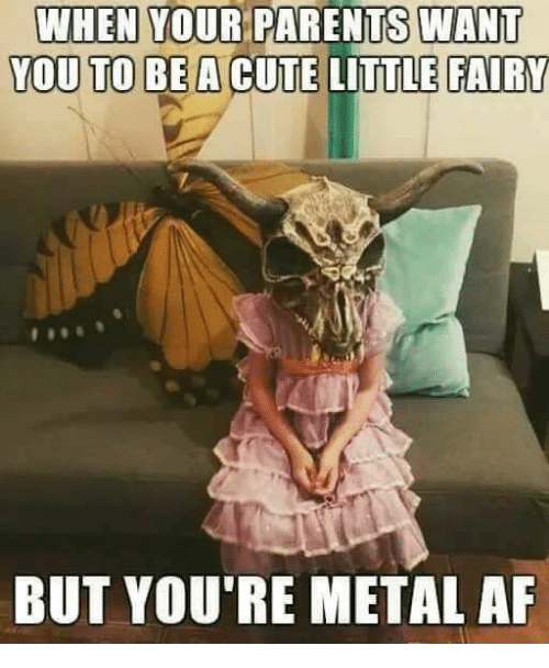 Metal Af: WHEN YOUR PARENTS WANT  YOU TO BE A CUTE LITTLE  FAIRY  BUT YOU'RE METAL AF