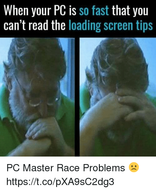 Video Games, Race, and Fast: When your PC is so fast that you  can't read the loading screen tips PC Master Race Problems ☹️ https://t.co/pXA9sC2dg3