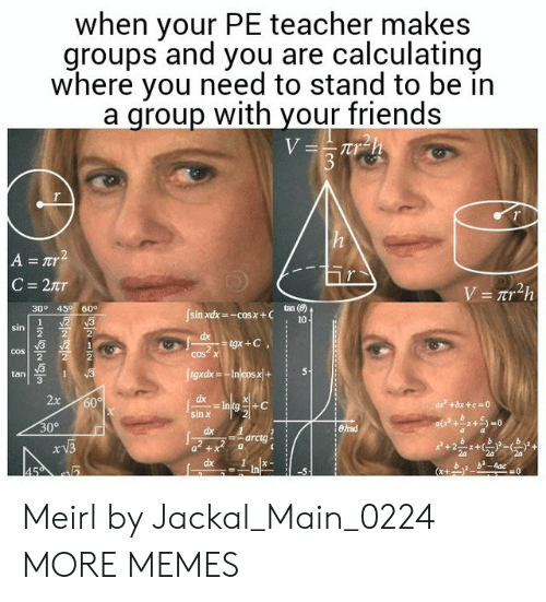 jackal: when your PE teacher makes  groups and you are calculating  where you need to stand to be in  a qroup with your friends  tan (8)  30° 45 60  cos  cos  tan  3  dx  2  30°  arctg  dx1  b b-4ac Meirl by Jackal_Main_0224 MORE MEMES