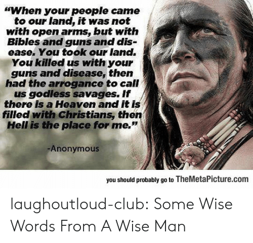 """Wise Man: """"When your people came  to our land, it was not  with open arms, but witfh  Bibles and guns and dis-  ease. You took our land.  You killed us with your  guns and disease, then  had the arrogance to call  us godless savages. If  there is a Heaven and it is  filled with Christians, then  Hell is the place for me.""""  Anonymous  you should probably go to TheMetaPicture.com laughoutloud-club:  Some Wise Words From A Wise Man"""