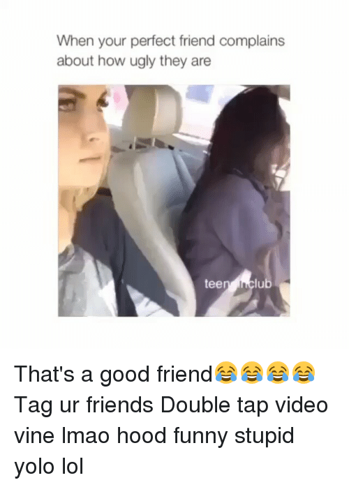 Friends: When your perfect friend complains  about how ugly they are  lub  tee That's a good friend😂😂😂😂 Tag ur friends Double tap video vine lmao hood funny stupid yolo lol