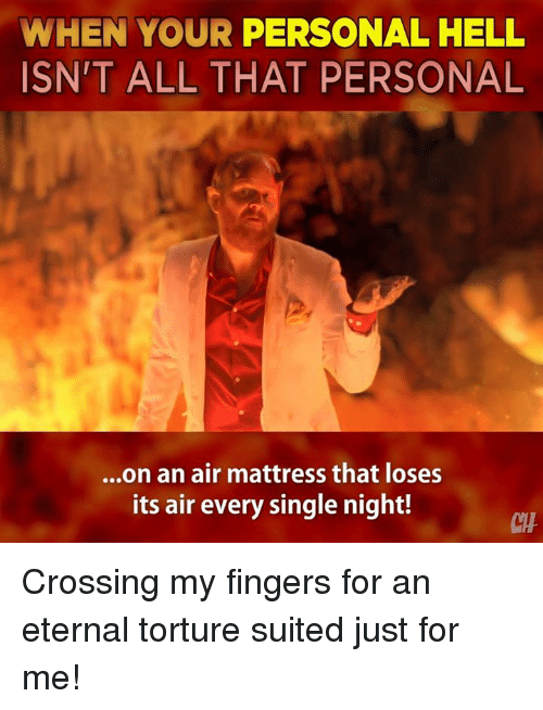 Memes, Mattress, and All That: WHEN YOUR PERSONAL HELL  ISN'T ALL THAT PERSONAL  ...on an air mattress that loses  its air every single night!  CI Crossing my fingers for an eternal torture suited just for me!