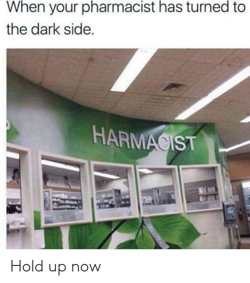 The Dark Side: When your pharmacist has turned to  the dark side.  HARMACIST Hold up now