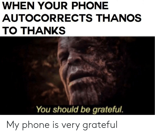 Thanks You: WHEN YOUR PHONE  AUTOCORRECTS THANOS  TO THANKS  You should be grateful. My phone is very grateful