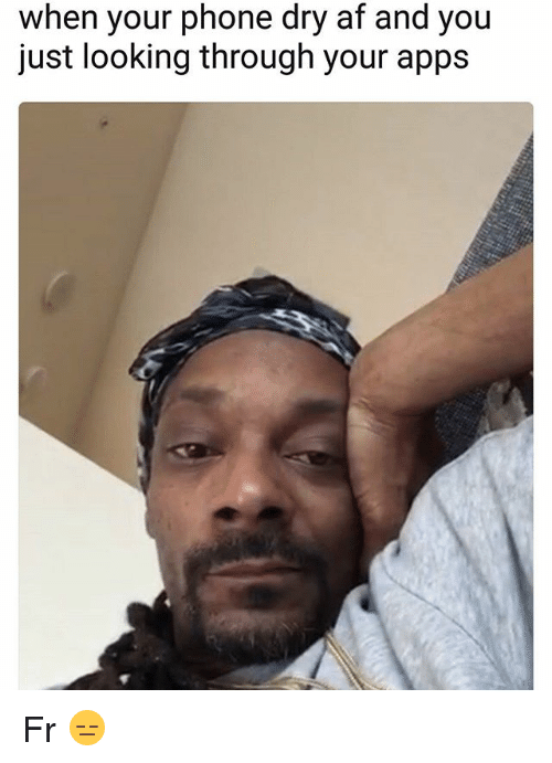 Af, Memes, and Phone: when your phone dry af and you  just looking through your apps Fr 😑