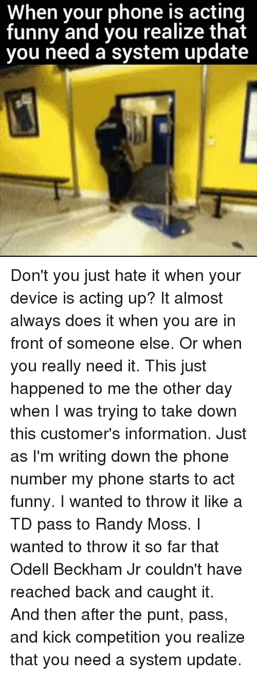 Funny, Memes, and Odell Beckham Jr.: When your phone is acting  funny and you realize that  you need a system update Don't you just hate it when your device is acting up? It almost always does it when you are in front of someone else. Or when you really need it. This just happened to me the other day when I was trying to take down this customer's information. Just as I'm writing down the phone number my phone starts to act funny. I wanted to throw it like a TD pass to Randy Moss. I wanted to throw it so far that Odell Beckham Jr couldn't have reached back and caught it. And then after the punt, pass, and kick competition you realize that you need a system update.