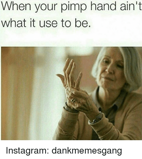 pimp hand: When your pimp hand ain't  what it use to be. Instagram: dankmemesgang