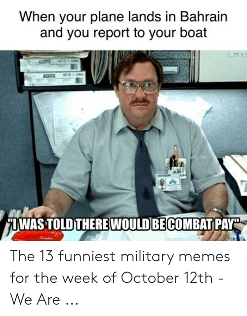 Funniest Military: When your plane lands in Bahrain  and you report to your boat  IWAS TOLD THERE WOULD BECOMBAT PAY The 13 funniest military memes for the week of October 12th - We Are ...