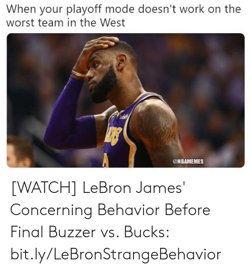 buzzer: When your playoff mode doesn't work on the  worst team in the West  ONBAMEMES [WATCH] LeBron James' Concerning Behavior Before Final Buzzer vs. Bucks: bit.ly/LeBronStrangeBehavior