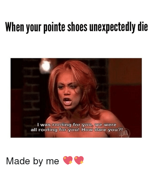 pointe shoes: When your pointe shoes unexpectedly die  was rooting for you we were  all rooting for you! How dare you?! Made by me 💖💖