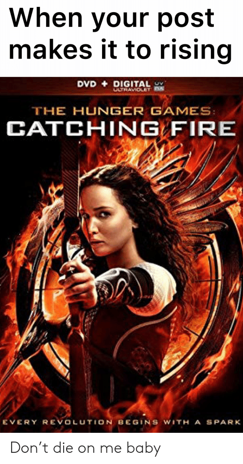 The Hunger Games: When your post  makes it to rising  DVD DIGITAL  ULTRAVIOLET D  THE HUNGER GAMES  CATCHING FIRE  EVERY REVOLUTION BEGINS WITH A SPARK Don't die on me baby