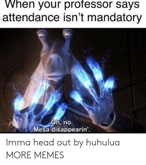 mandatory: When your professor says  attendance isn't mandatory  Oh, no.  Mesa disappearin' Imma head out by huhulua MORE MEMES