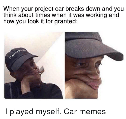cars: When your project car breaks down and you  think about times when it was working and  how you took it for granted: I played myself. Car memes