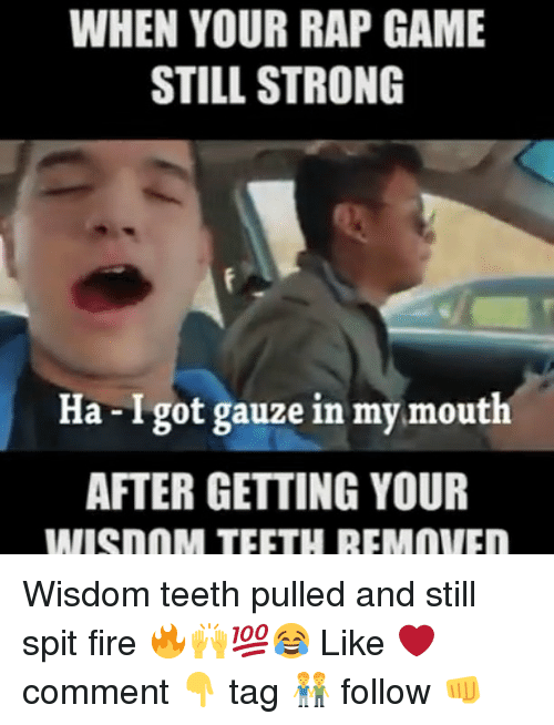 spitting fire: WHEN YOUR RAP GAME  STILL STRONG  Ha-Igot gauze in my mouth  AFTER GETTING YOUR  IMISnnM TEETH REMOVIEn Wisdom teeth pulled and still spit fire 🔥🙌💯😂 Like ❤️ comment 👇 tag 👬 follow 👊