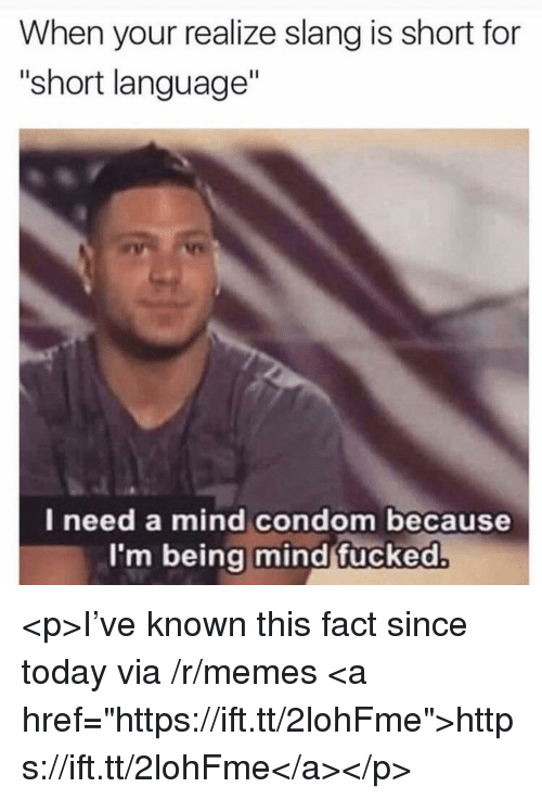 """Condom, Memes, and Today: When your realize slang is short for  """"short language  l need a mind condom because  I'm being mind fucked <p>I've known this fact since today via /r/memes <a href=""""https://ift.tt/2lohFme"""">https://ift.tt/2lohFme</a></p>"""